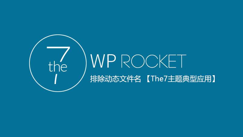 WP Rocket排除动态文件名 (The7主题典型应用)